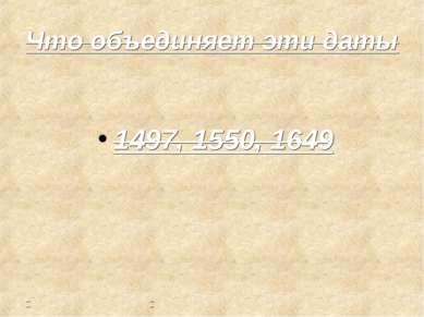 Что объединяет эти даты 1497, 1550, 1649