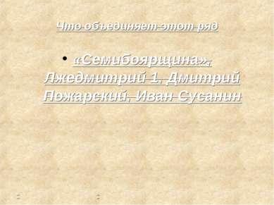 Что объединяет этот ряд «Семибоярщина», Лжедмитрий 1, Дмитрий Пожарский, Иван...