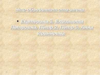 Что объединяет эти имена Екатерина 1, Елизавета Петровна, Пётр 2, Пётр 3, Анн...