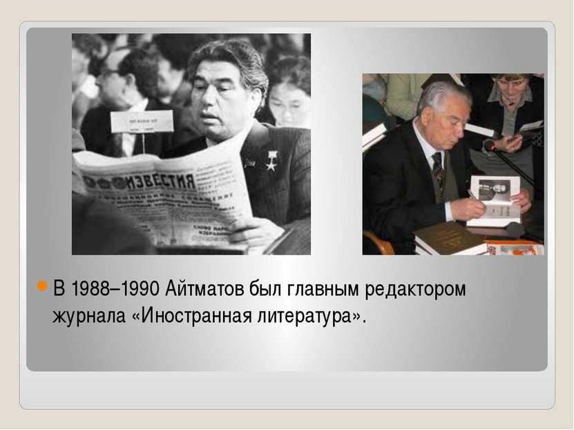 В 1988–1990 Айтматов был главным редактором журнала «Иностранная литература».