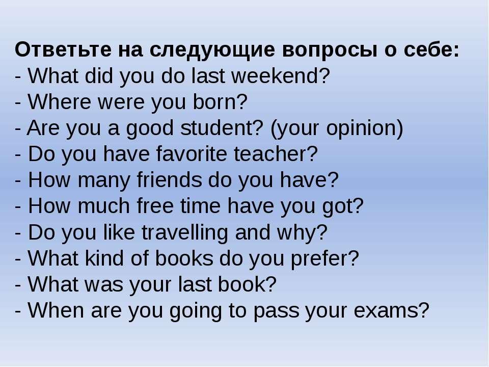 Ответьте на следующие вопросы о себе: - What did you do last weekend? - Where...