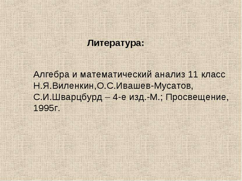 Литература: Алгебра и математический анализ 11 класс Н.Я.Виленкин,О.С.Ивашев-...