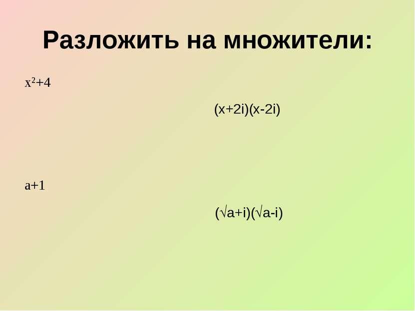 Разложить на множители: (х+2i)(х-2i) ( а+i)( a-i)