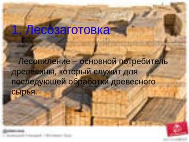 1. Лесозаготовка Лесопиление – основной потребитель древесины, который служит...