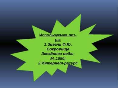 Используемая лит-ра: 1.Зигель Ф.Ю. Сокровища Звездного неба.-М.,1980; 2.Интер...
