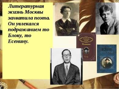 Литературная жизнь Москвы захватила поэта. Он увлекался подражанием то Блоку,...