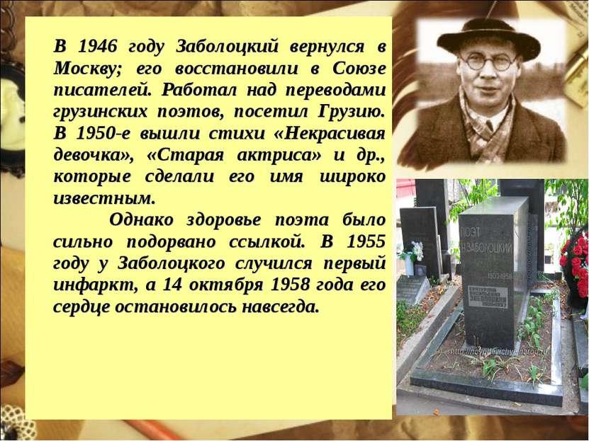 В 1946 году Заболоцкий вернулся в Москву; его восстановили в Союзе писателей....