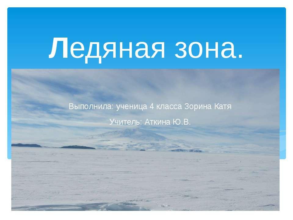 Ледяная зона. Выполнила: ученица 4 класса Зорина Катя Учитель: Аткина Ю.В.