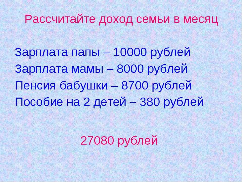Рассчитайте доход семьи в месяц Зарплата папы – 10000 рублей Зарплата мамы – ...