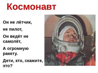 Космонавт Он не лётчик, не пилот, Он ведёт не самолёт, А огромную ракету. Дет...