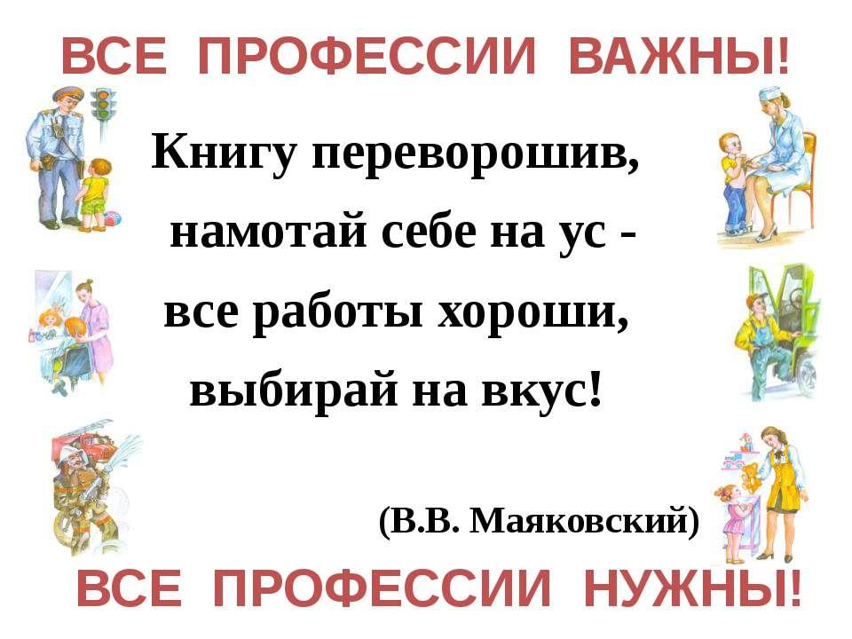 Книгу переворошив, намотай себе на ус - все работы хороши, выбирай на вкус! (...