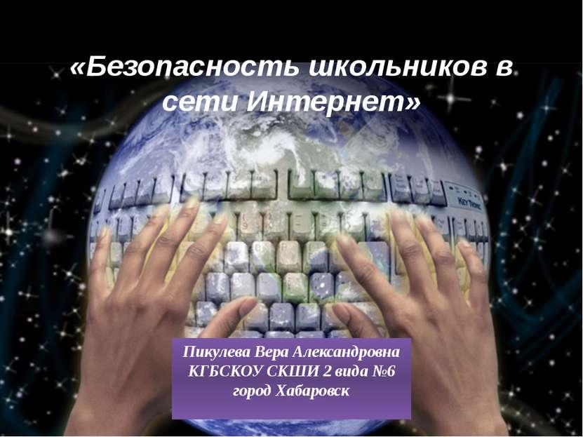 «Безопасность школьников в сети Интернет» Пикулева Вера Александровна КГБСКОУ...