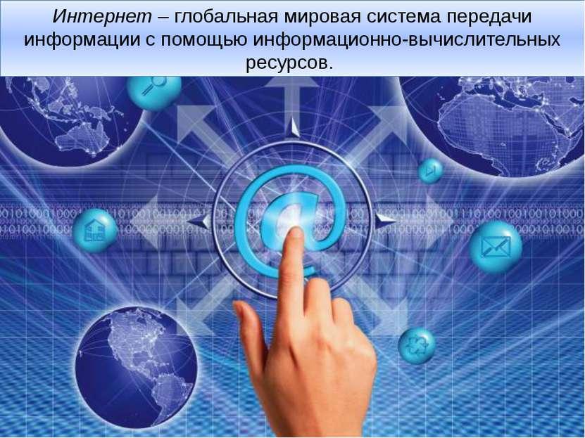Интернет– глобальная мировая система передачи информации с помощью информаци...