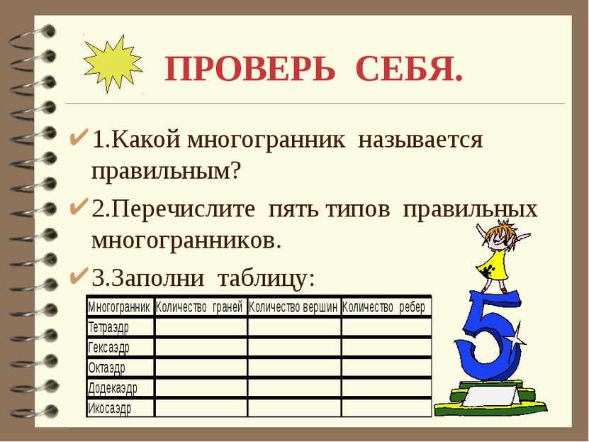 ПРОВЕРЬ СЕБЯ. 1.Какой многогранник называется правильным? 2.Перечислите пять ...