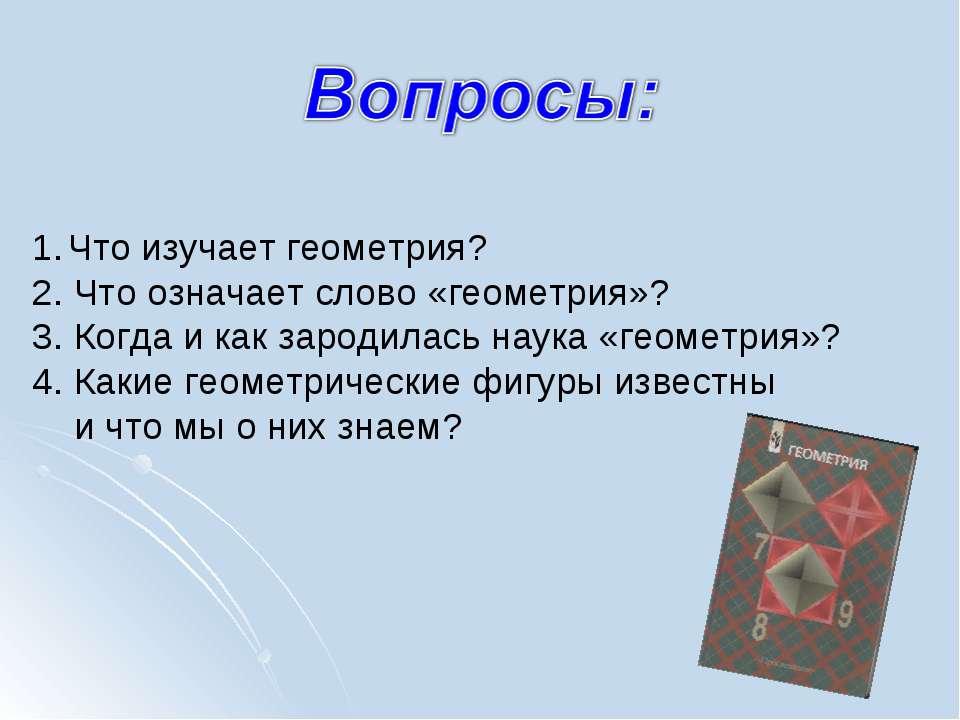Что изучает геометрия? 2. Что означает слово «геометрия»? 3. Когда и как заро...
