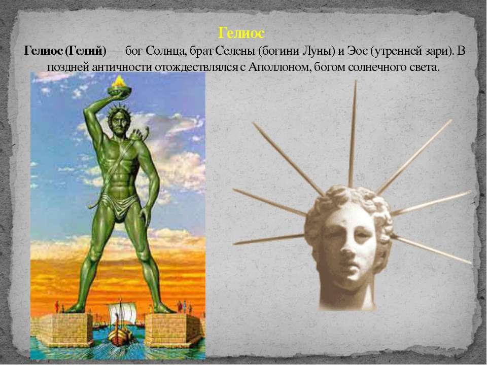 Гелиос Гелиос (Гелий) — бог Солнца, брат Селены (богини Луны) и Эос (утренней...