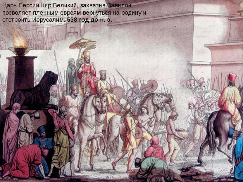Царь Персии Кир Великий, захватив Вавилон, позволяет пленным евреям вернуться...