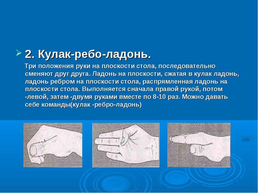 2. Кулак-ребо-ладонь. Три положения руки на плоскости стола, последовательно ...