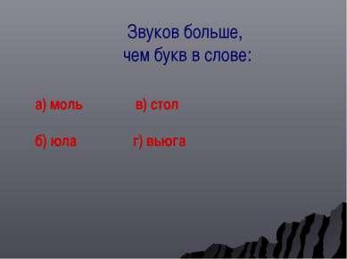 Звуков больше, чем букв в слове: а) моль в) стол б) юла г) вьюга