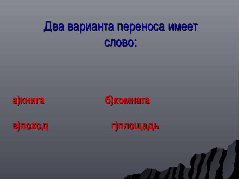 Два варианта переноса имеет слово: а)книга б)комната в)поход г)площадь