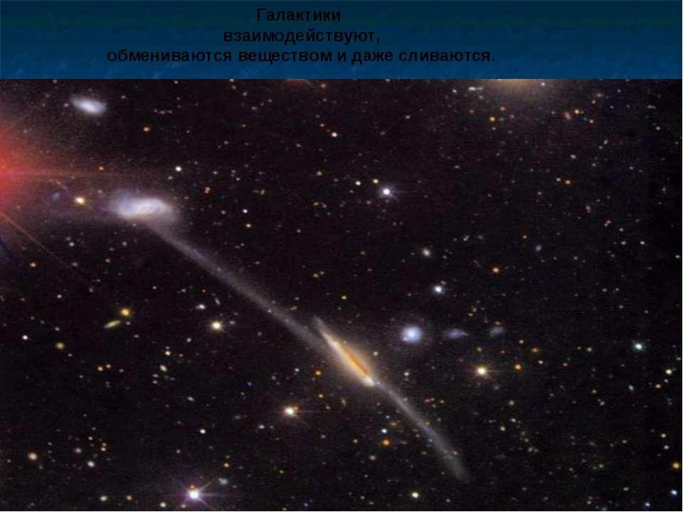 Галактики взаимодействуют, обмениваются веществом и даже сливаются.