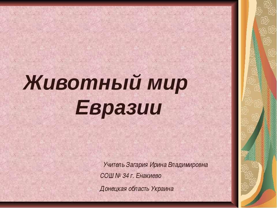 Животный мир Евразии Учитель Загария Ирина Владимировна СОШ № 34 г. Енакиево ...