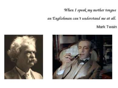 When I speak my mother tongue an Englishman can't understand me at all. Mark ...