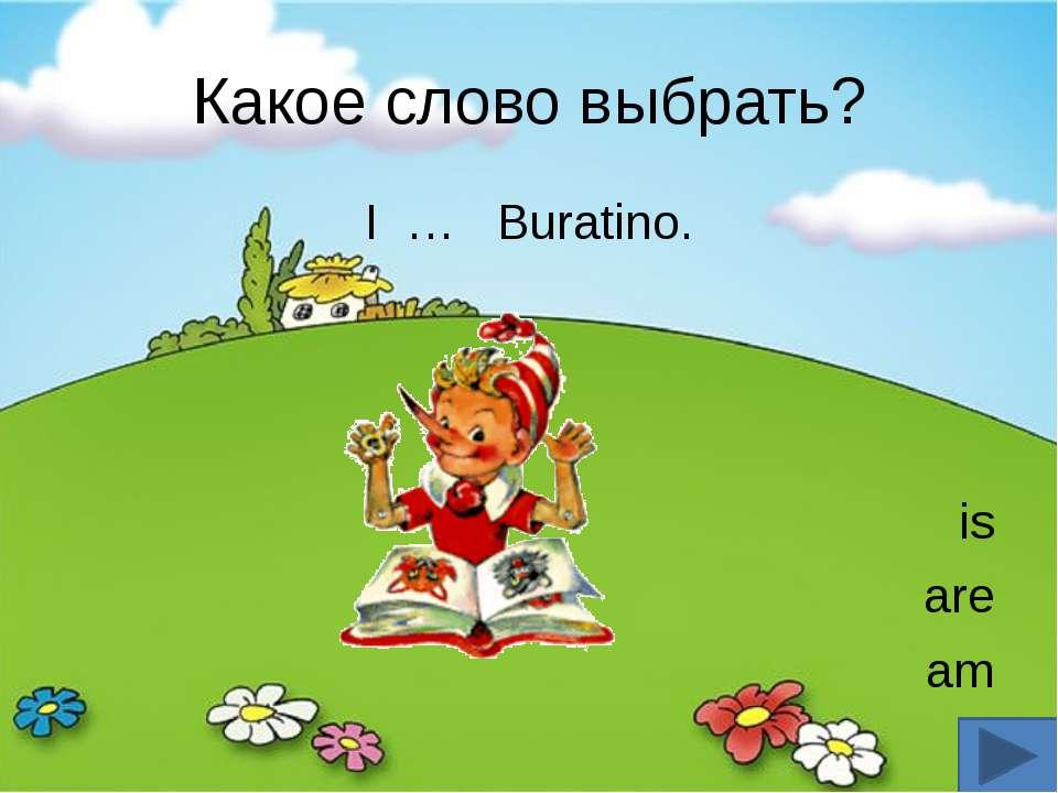 Какое слово выбрать? I … Buratino. is are am