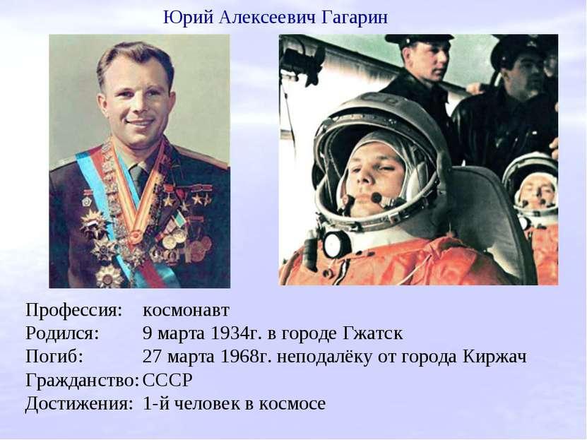 Профессия: космонавт Родился: 9 марта 1934г. в городе Гжатск Погиб: 27 марта ...