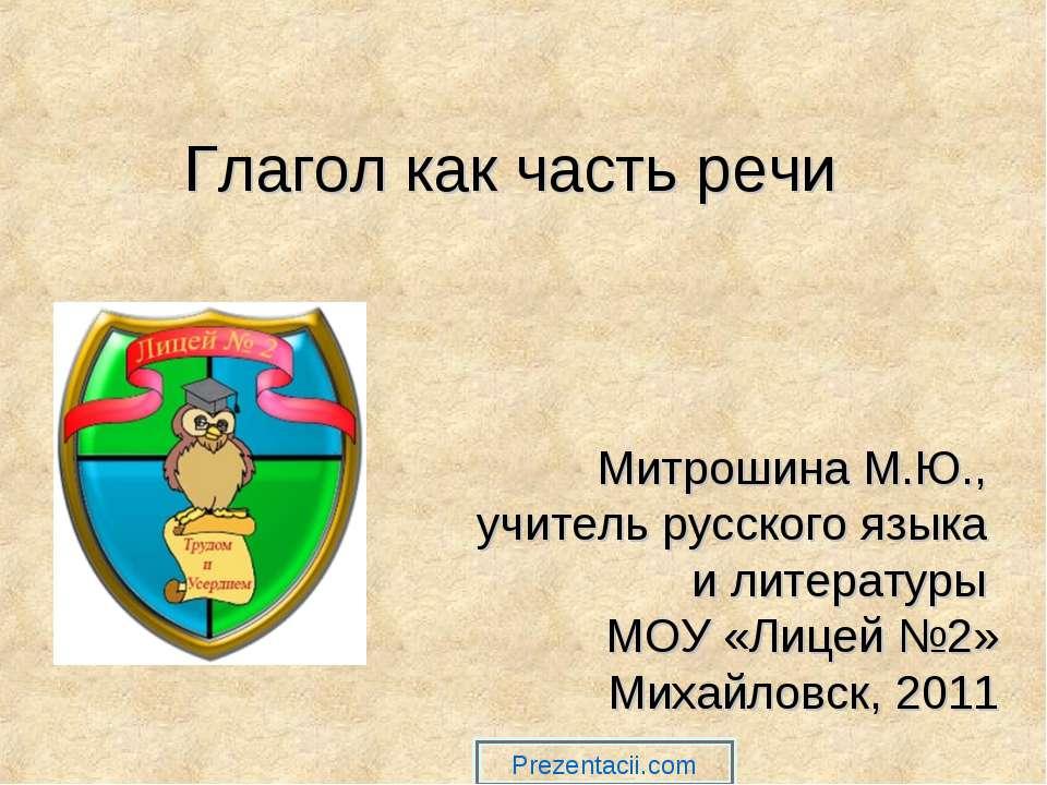 Глагол как часть речи Митрошина М.Ю., учитель русского языка и литературы МОУ...