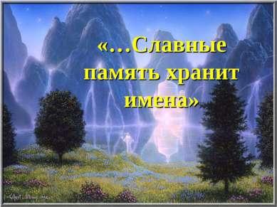 «…Славные память хранит имена»
