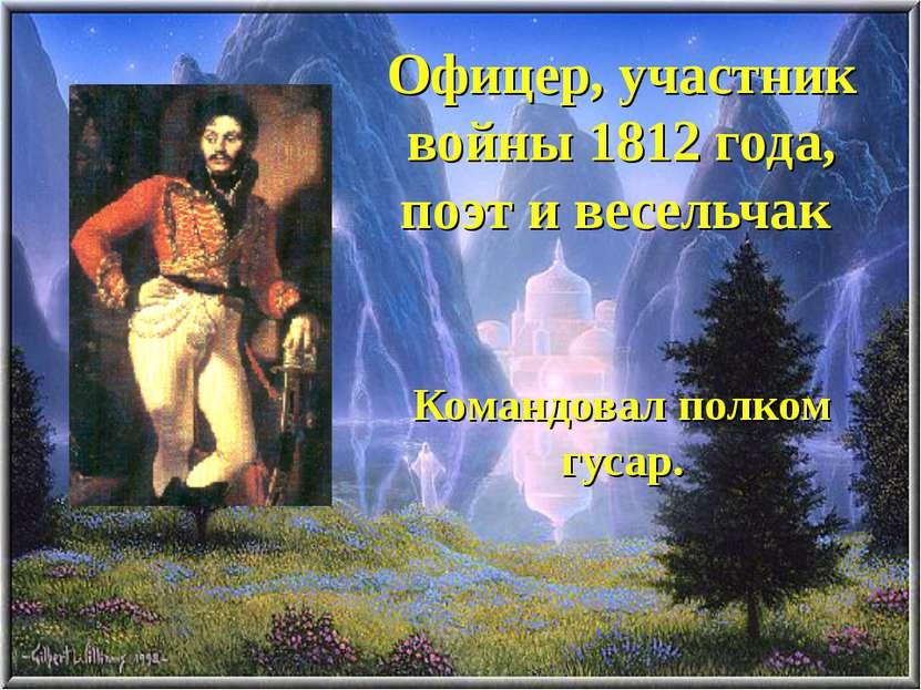 Офицер, участник войны 1812 года, поэт и весельчак Командовал полком гусар.