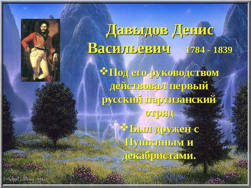 Давыдов Денис Васильевич 1784 - 1839 Под его руководством действовал первый р...