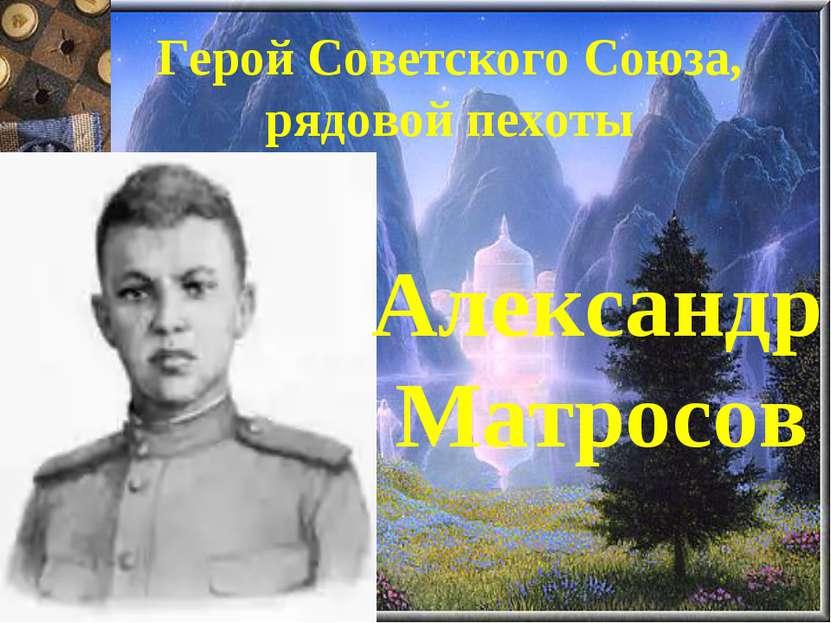 Герой Советского Союза, рядовой пехоты Александр Матросов