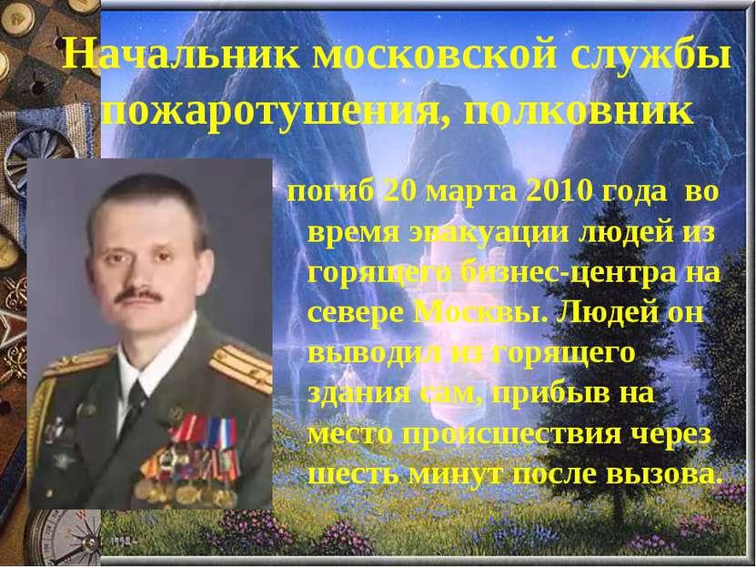 Начальник московской службы пожаротушения, полковник погиб 20 марта 2010 года...