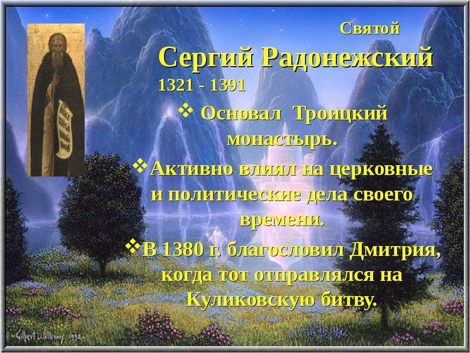 Святой Сергий Радонежский 1321 - 1391 Основал Троицкий монастырь. Активно вли...