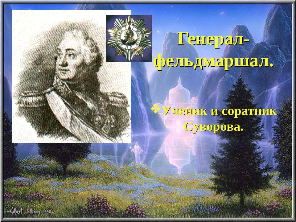Генерал-фельдмаршал. Ученик и соратник Суворова.