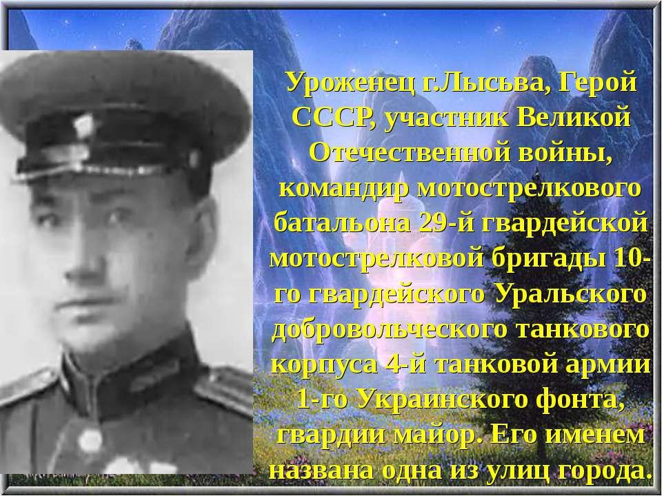 Уроженец г.Лысьва, Герой СССР, участник Великой Отечественной войны, командир...