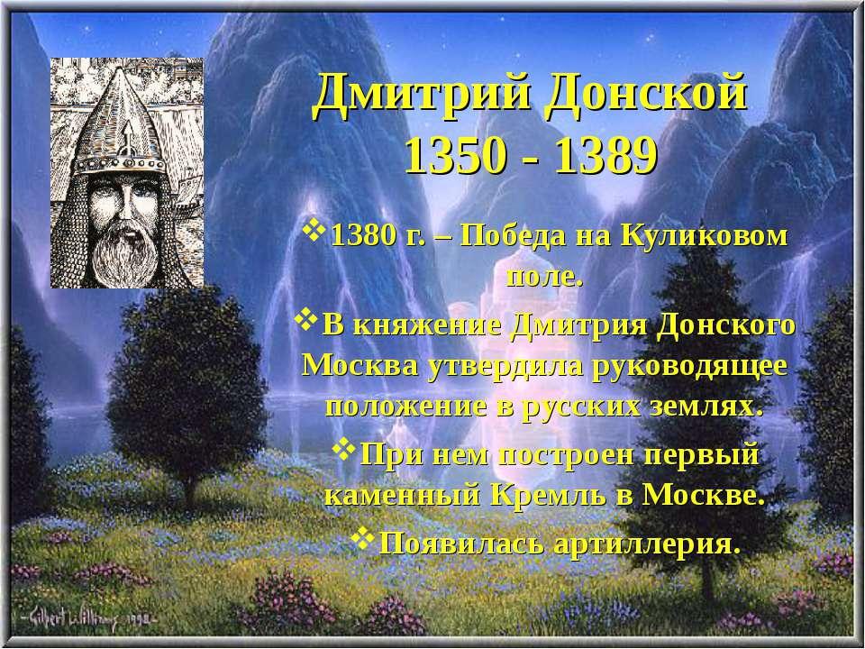 Дмитрий Донской 1350 - 1389 1380 г. – Победа на Куликовом поле. В княжение Дм...