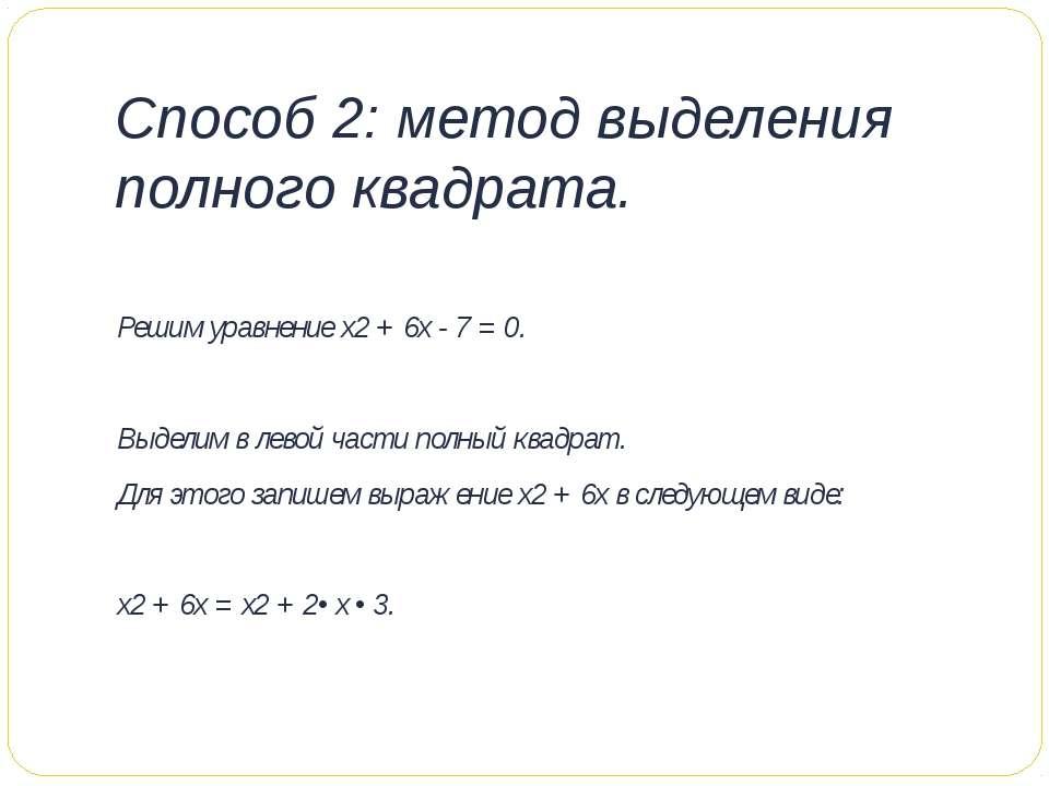 Способ 2: метод выделения полного квадрата. Решим уравнение х2 + 6х - 7 = 0. ...