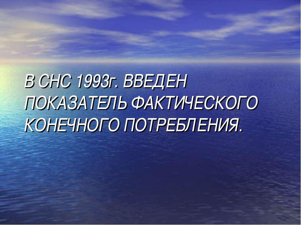 В CНC 1993г. ВВЕДЕН ПОКАЗАТЕЛЬ ФАКТИЧЕСКОГО КОНЕЧНОГО ПОТРЕБЛЕНИЯ.