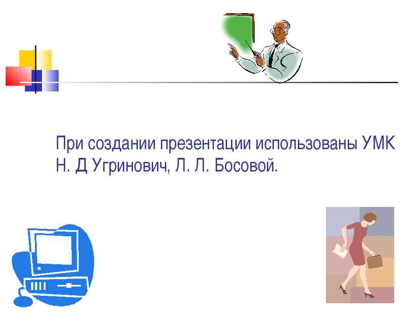 При создании презентации использованы УМК Н. Д Угринович, Л. Л. Босовой.