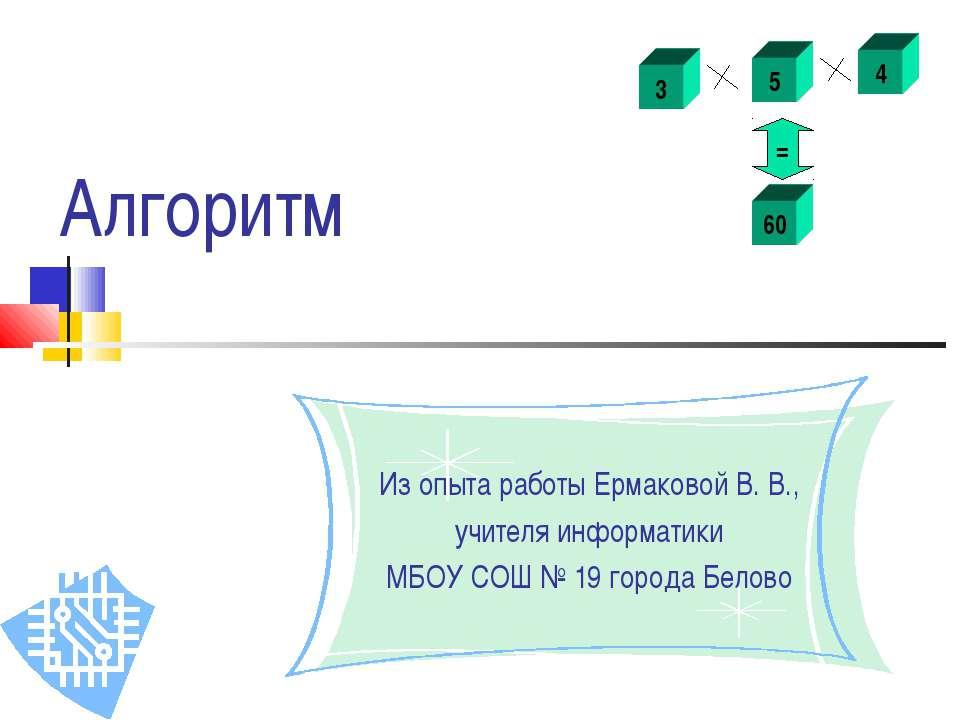 Алгоритм Из опыта работы Ермаковой В. В., учителя информатики МБОУ СОШ № 19 г...