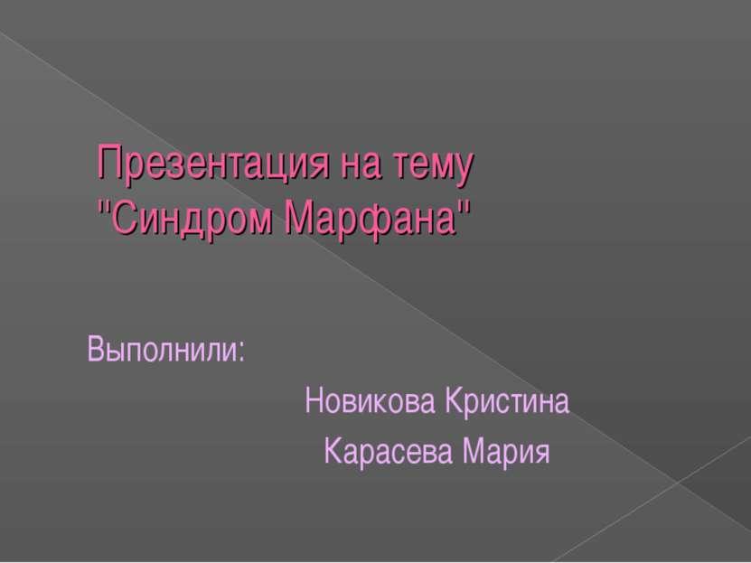 Презентация на тему ''Синдром Марфана'' Выполнили: Новикова Кристина Карасева...