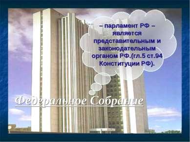– парламент РФ – является представительным и законодательным органом РФ.(гл.5...