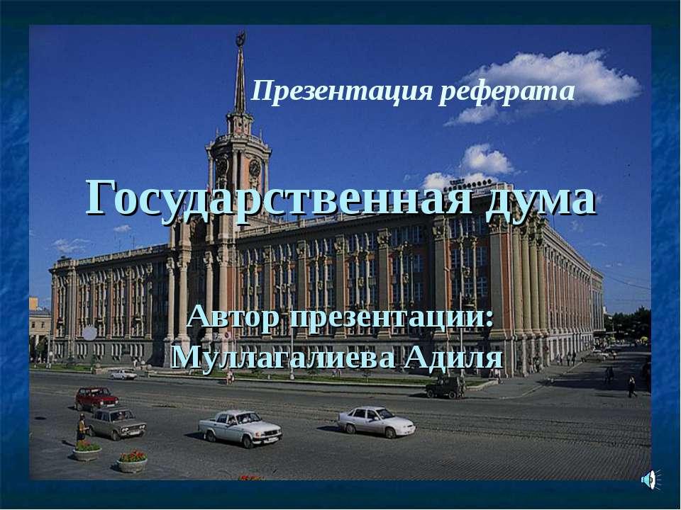 Государственная дума Автор презентации: Муллагалиева Адиля Презентация реферата