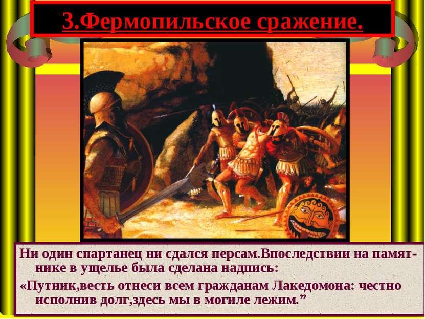 Ни один спартанец ни сдался персам.Впоследствии на памят-нике в ущелье была с...