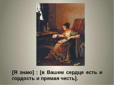 [Я знаю] : [в Вашем сердце есть и гордость и прямая честь].