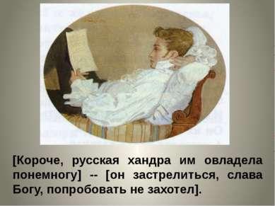 [Короче, русская хандра им овладела понемногу] -- [он застрелиться, слава Бог...