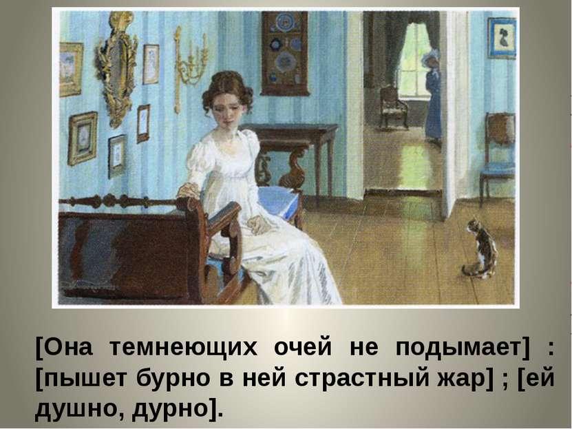 [Она темнеющих очей не подымает] : [пышет бурно в ней страстный жар] ; [ей ду...